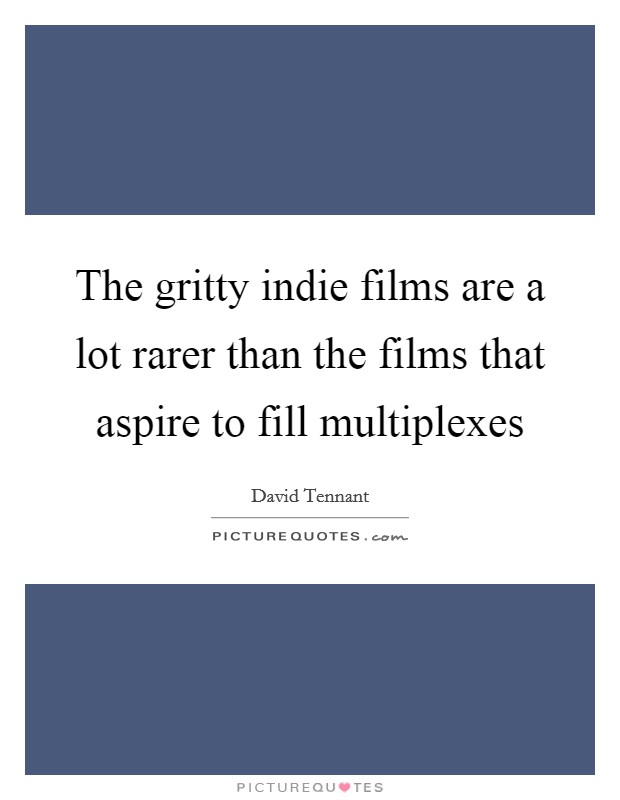 The gritty indie films are a lot rarer than the films that aspire to fill multiplexes Picture Quote #1