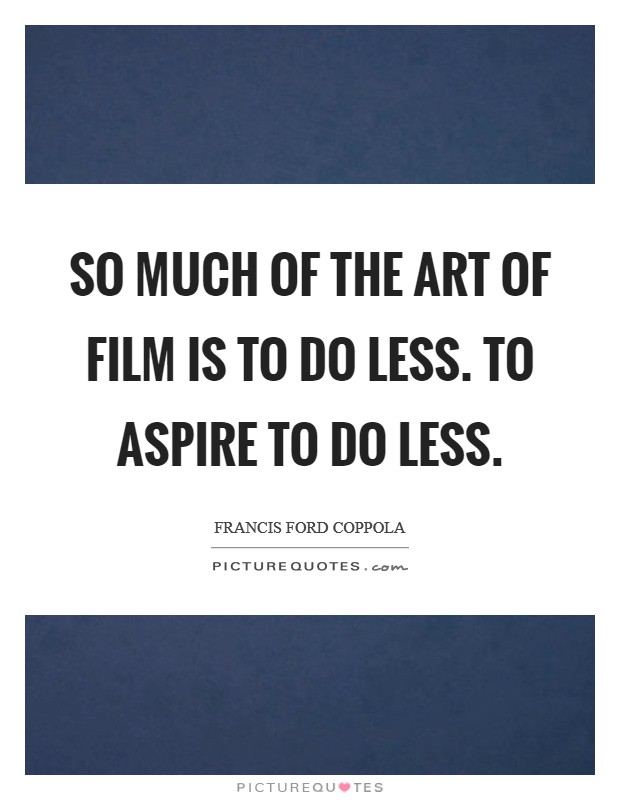 So much of the art of film is to do less. To aspire to do less Picture Quote #1