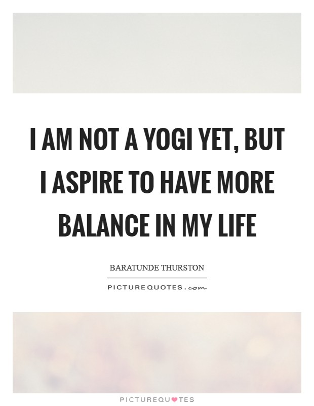 I am not a yogi yet, but I aspire to have more balance in my life Picture Quote #1