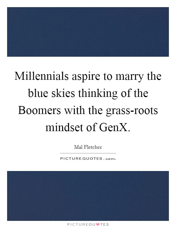 Millennials aspire to marry the blue skies thinking of the Boomers with the grass-roots mindset of GenX Picture Quote #1