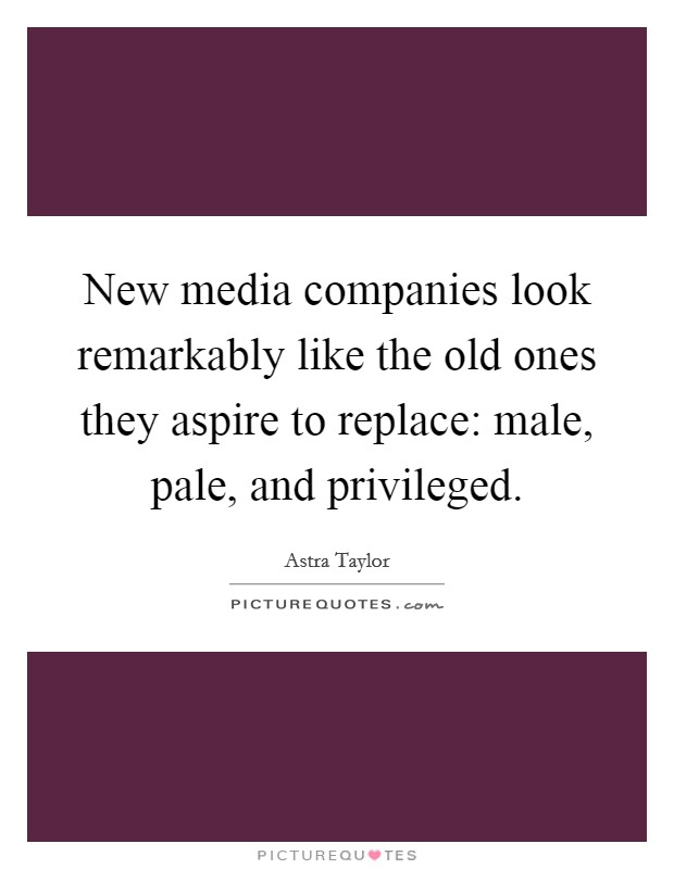 New media companies look remarkably like the old ones they aspire to replace: male, pale, and privileged Picture Quote #1