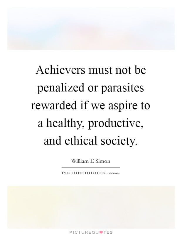 Achievers must not be penalized or parasites rewarded if we aspire to a healthy, productive, and ethical society Picture Quote #1