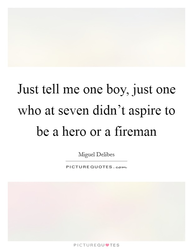 Just tell me one boy, just one who at seven didn't aspire to be a hero or a fireman Picture Quote #1