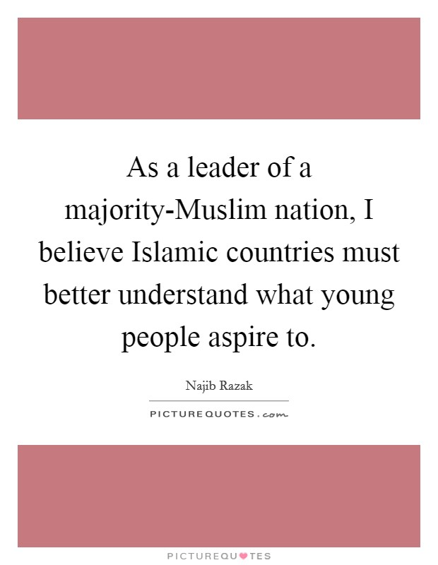 As a leader of a majority-Muslim nation, I believe Islamic countries must better understand what young people aspire to Picture Quote #1