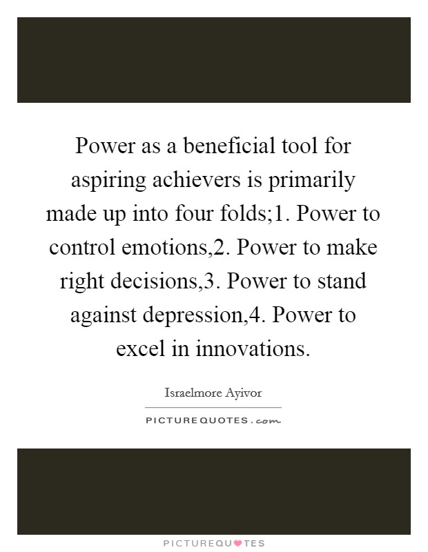 Power as a beneficial tool for aspiring achievers is primarily made up into four folds;1. Power to control emotions,2. Power to make right decisions,3. Power to stand against depression,4. Power to excel in innovations Picture Quote #1