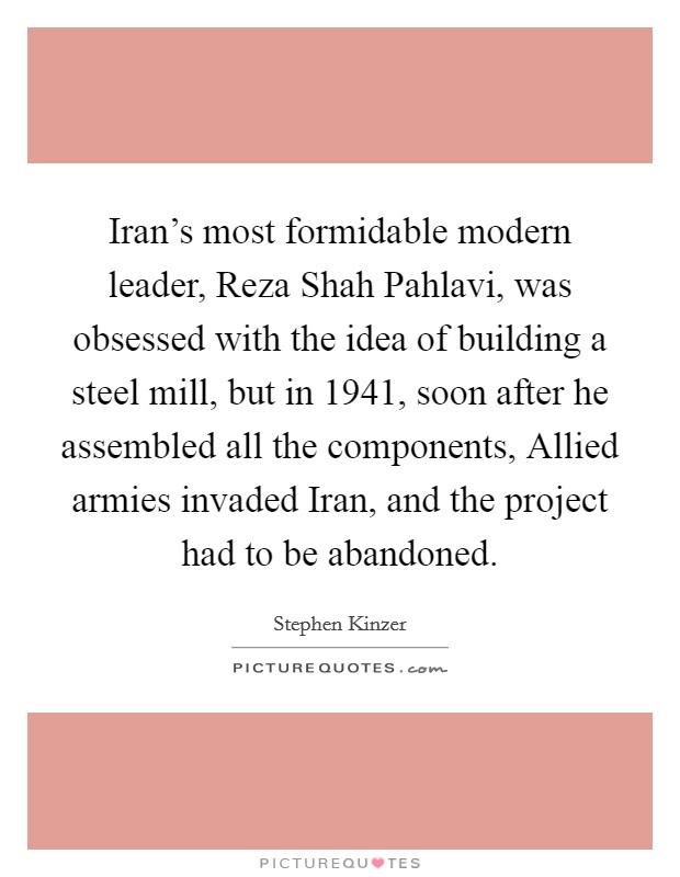 Iran's most formidable modern leader, Reza Shah Pahlavi, was obsessed with the idea of building a steel mill, but in 1941, soon after he assembled all the components, Allied armies invaded Iran, and the project had to be abandoned Picture Quote #1