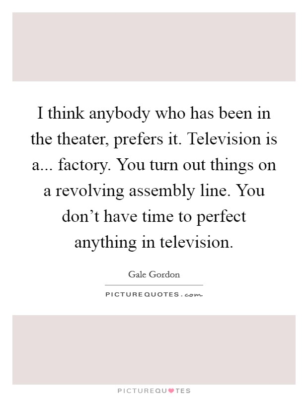 I think anybody who has been in the theater, prefers it. Television is a... factory. You turn out things on a revolving assembly line. You don't have time to perfect anything in television Picture Quote #1
