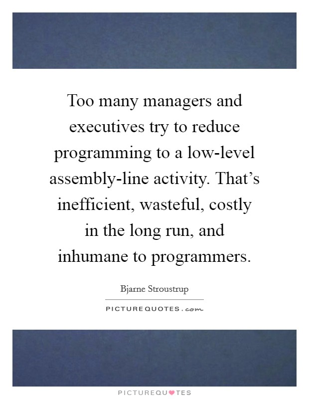 Too many managers and executives try to reduce programming to a low-level assembly-line activity. That's inefficient, wasteful, costly in the long run, and inhumane to programmers Picture Quote #1