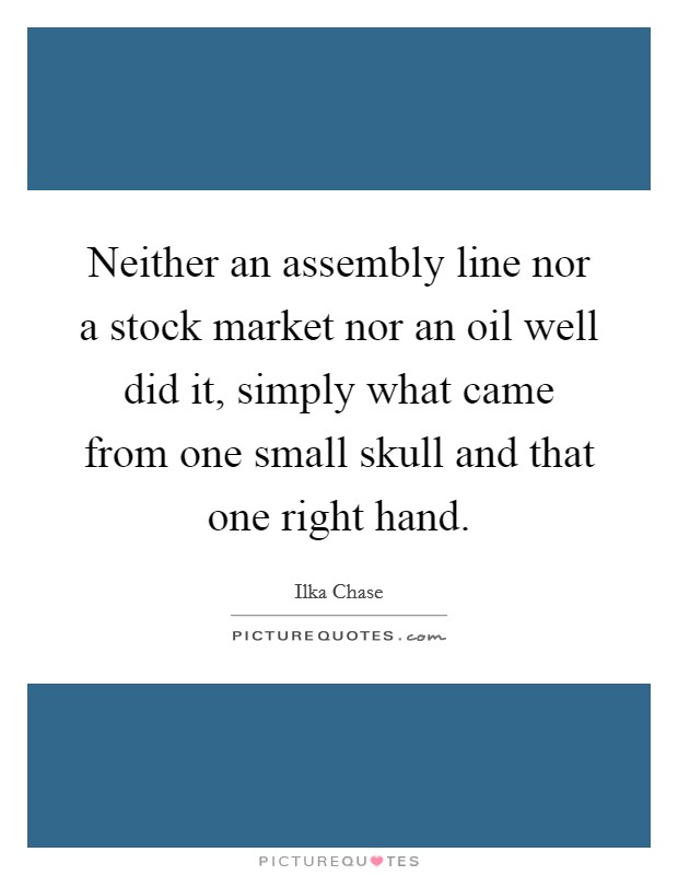 Neither an assembly line nor a stock market nor an oil well did it, simply what came from one small skull and that one right hand Picture Quote #1