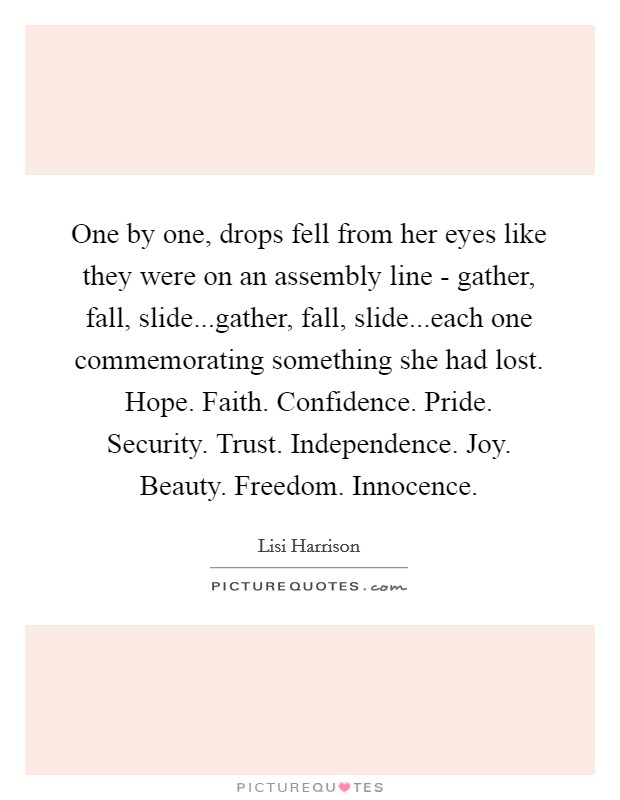 One by one, drops fell from her eyes like they were on an assembly line - gather, fall, slide...gather, fall, slide...each one commemorating something she had lost. Hope. Faith. Confidence. Pride. Security. Trust. Independence. Joy. Beauty. Freedom. Innocence Picture Quote #1