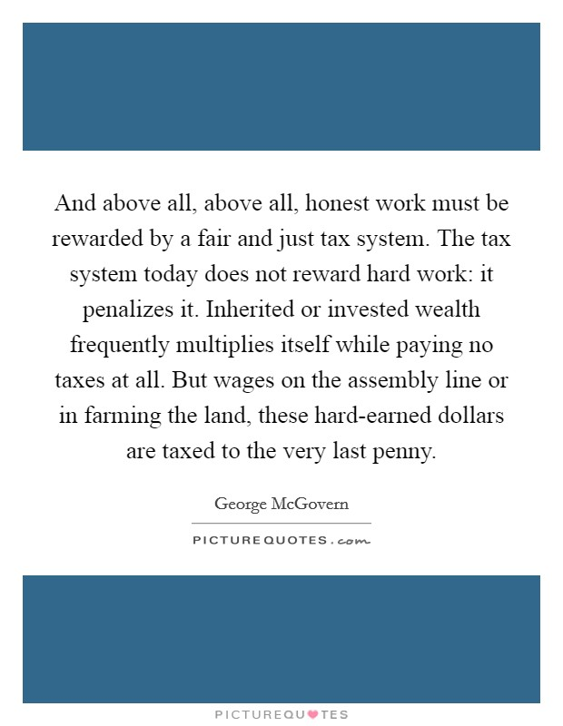 And above all, above all, honest work must be rewarded by a fair and just tax system. The tax system today does not reward hard work: it penalizes it. Inherited or invested wealth frequently multiplies itself while paying no taxes at all. But wages on the assembly line or in farming the land, these hard-earned dollars are taxed to the very last penny Picture Quote #1