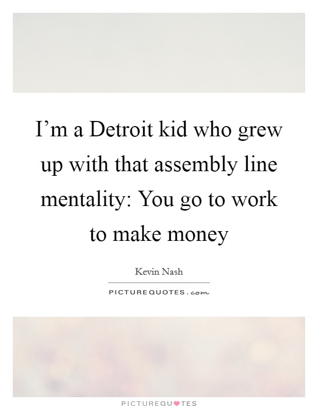 I'm a Detroit kid who grew up with that assembly line mentality: You go to work to make money Picture Quote #1