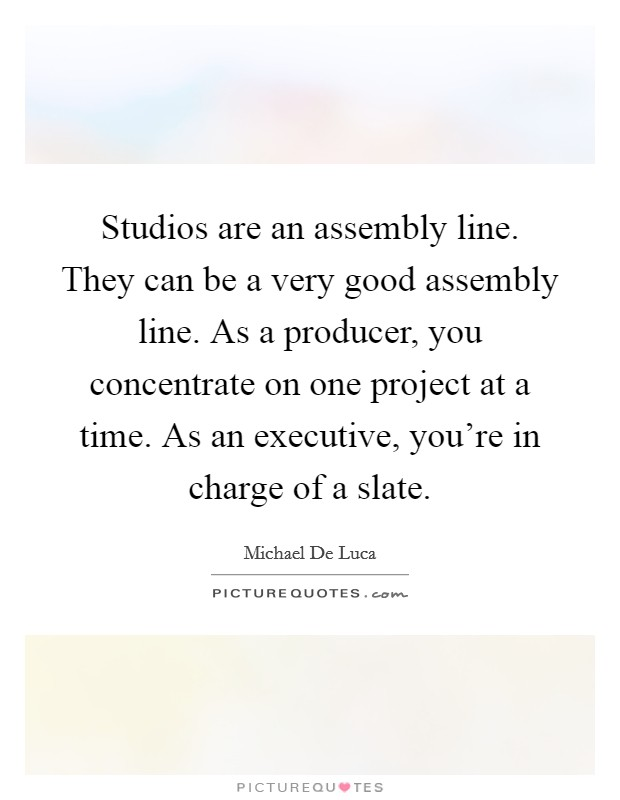 Studios are an assembly line. They can be a very good assembly line. As a producer, you concentrate on one project at a time. As an executive, you're in charge of a slate Picture Quote #1