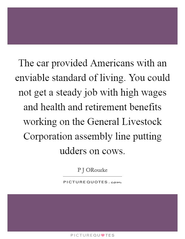 The car provided Americans with an enviable standard of living. You could not get a steady job with high wages and health and retirement benefits working on the General Livestock Corporation assembly line putting udders on cows Picture Quote #1