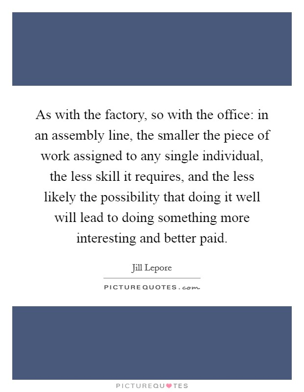 As with the factory, so with the office: in an assembly line, the smaller the piece of work assigned to any single individual, the less skill it requires, and the less likely the possibility that doing it well will lead to doing something more interesting and better paid Picture Quote #1