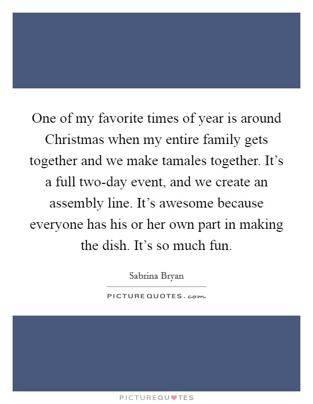 One of my favorite times of year is around Christmas when my entire family gets together and we make tamales together. It's a full two-day event, and we create an assembly line. It's awesome because everyone has his or her own part in making the dish. It's so much fun Picture Quote #1