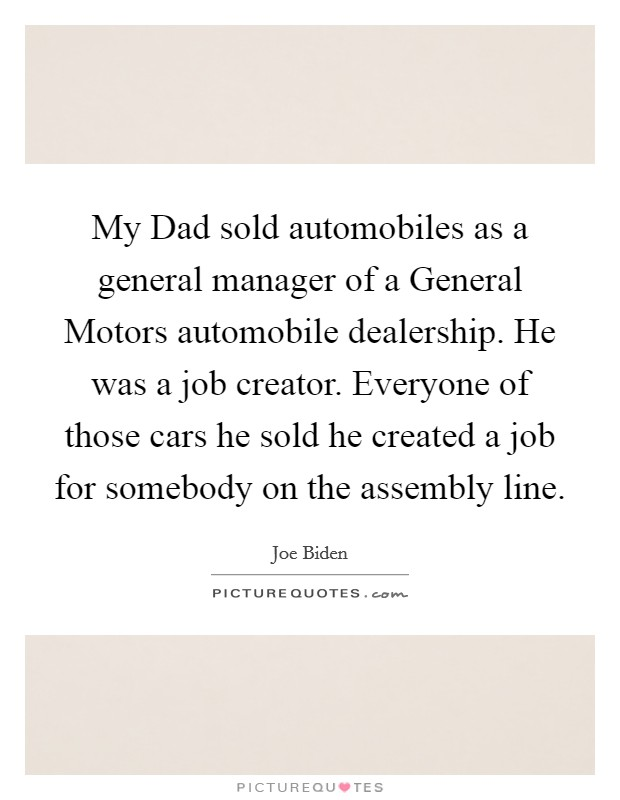 My Dad sold automobiles as a general manager of a General Motors automobile dealership. He was a job creator. Everyone of those cars he sold he created a job for somebody on the assembly line Picture Quote #1