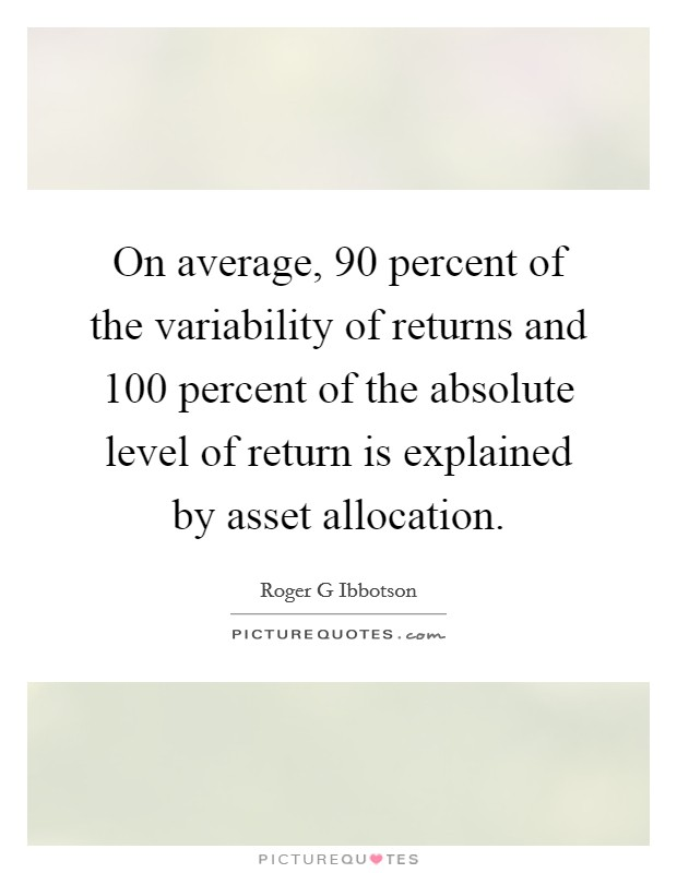 On average, 90 percent of the variability of returns and 100 percent of the absolute level of return is explained by asset allocation Picture Quote #1