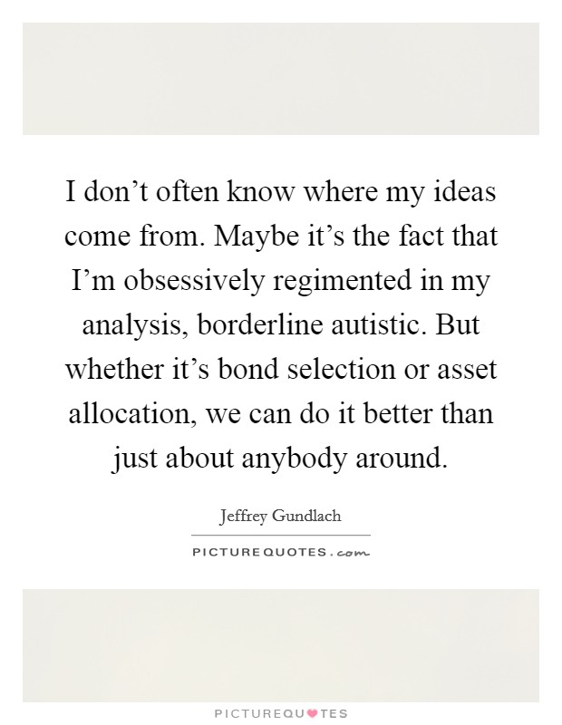 I don't often know where my ideas come from. Maybe it's the fact that I'm obsessively regimented in my analysis, borderline autistic. But whether it's bond selection or asset allocation, we can do it better than just about anybody around Picture Quote #1
