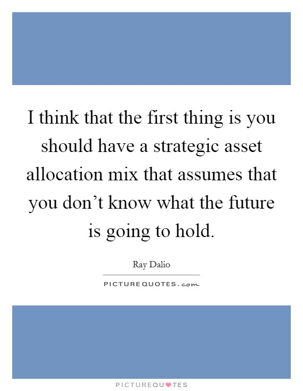 I think that the first thing is you should have a strategic asset allocation mix that assumes that you don't know what the future is going to hold Picture Quote #1
