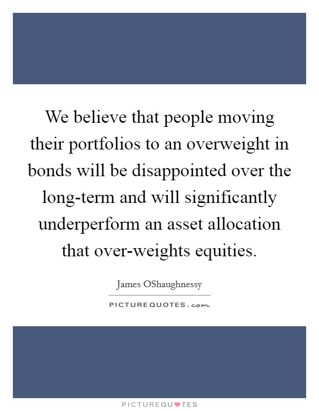 We believe that people moving their portfolios to an overweight in bonds will be disappointed over the long-term and will significantly underperform an asset allocation that over-weights equities Picture Quote #1
