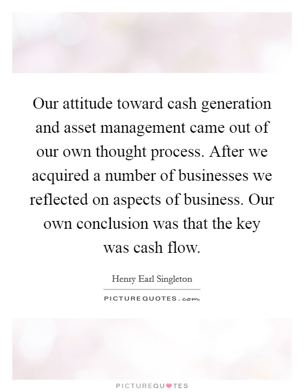Our attitude toward cash generation and asset management came out of our own thought process. After we acquired a number of businesses we reflected on aspects of business. Our own conclusion was that the key was cash flow Picture Quote #1
