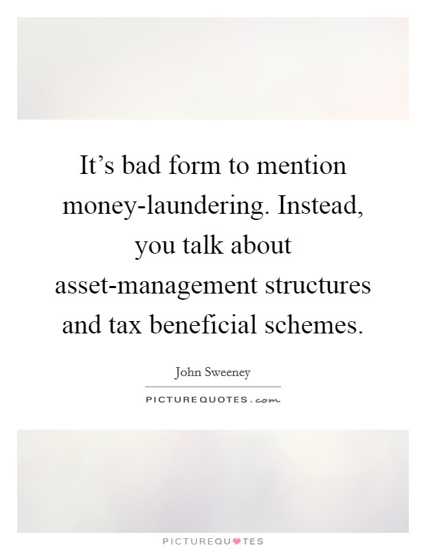 It's bad form to mention money-laundering. Instead, you talk about asset-management structures and tax beneficial schemes Picture Quote #1