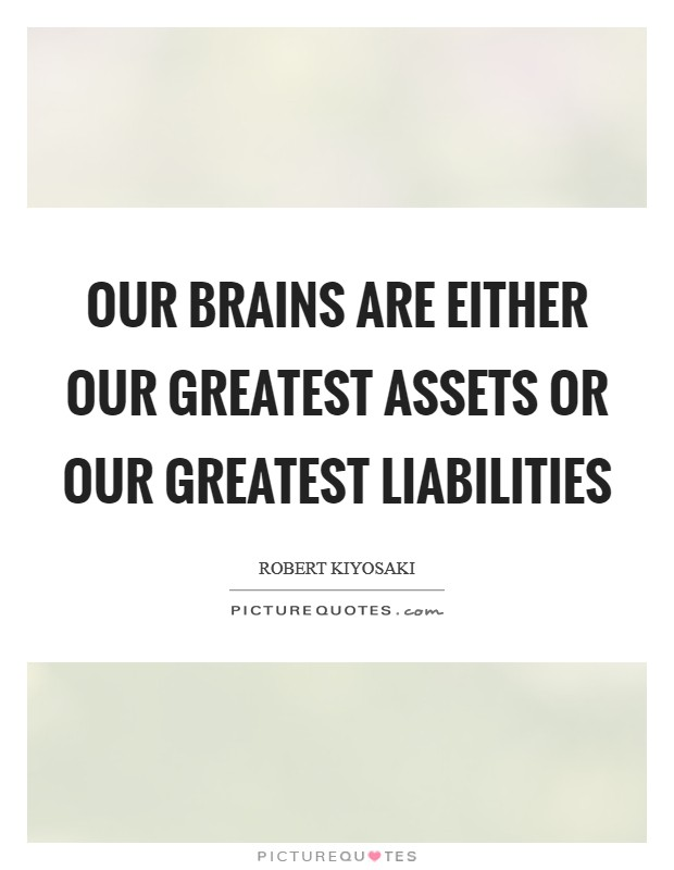 Our brains are either our greatest assets or our greatest liabilities Picture Quote #1