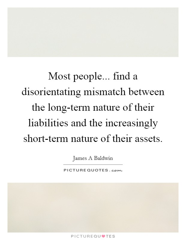 Most people... find a disorientating mismatch between the long-term nature of their liabilities and the increasingly short-term nature of their assets Picture Quote #1
