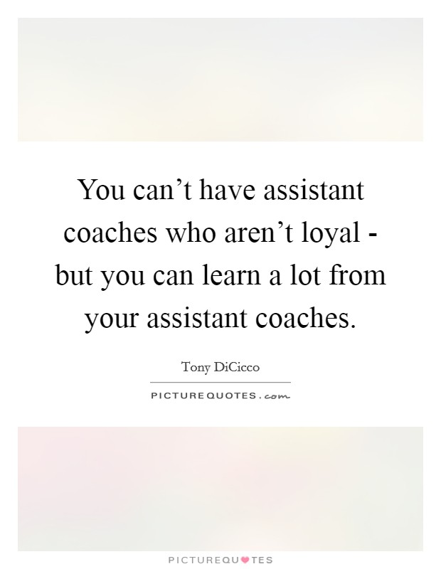 You can't have assistant coaches who aren't loyal - but you can learn a lot from your assistant coaches Picture Quote #1