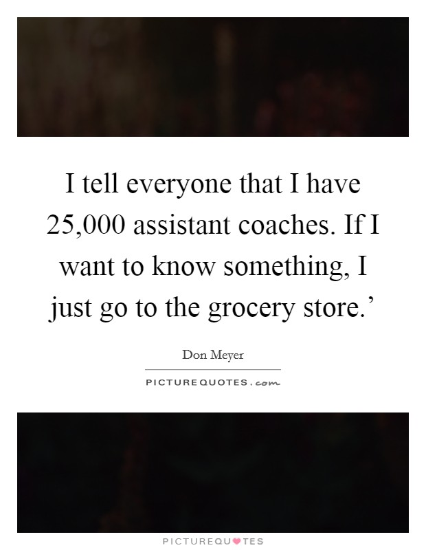 I tell everyone that I have 25,000 assistant coaches. If I want to know something, I just go to the grocery store.' Picture Quote #1