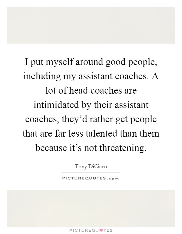I put myself around good people, including my assistant coaches. A lot of head coaches are intimidated by their assistant coaches, they'd rather get people that are far less talented than them because it's not threatening Picture Quote #1
