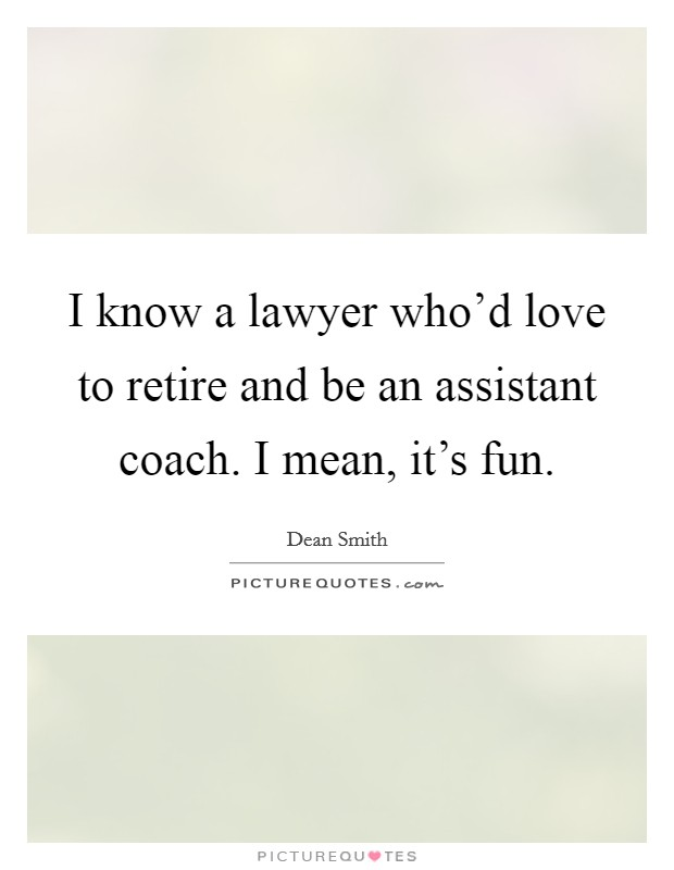 I know a lawyer who'd love to retire and be an assistant coach. I mean, it's fun Picture Quote #1