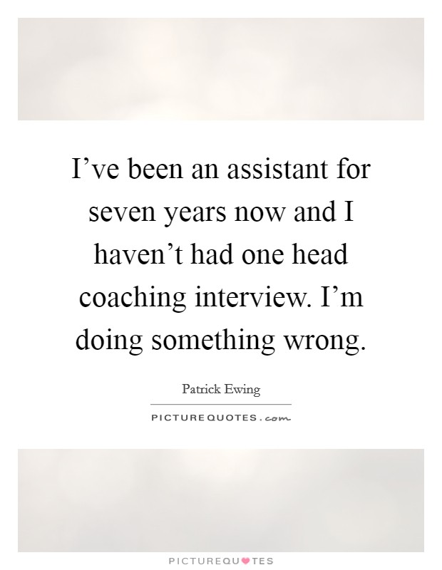 I've been an assistant for seven years now and I haven't had one head coaching interview. I'm doing something wrong Picture Quote #1