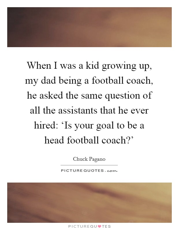 When I was a kid growing up, my dad being a football coach, he asked the same question of all the assistants that he ever hired: 'Is your goal to be a head football coach?' Picture Quote #1