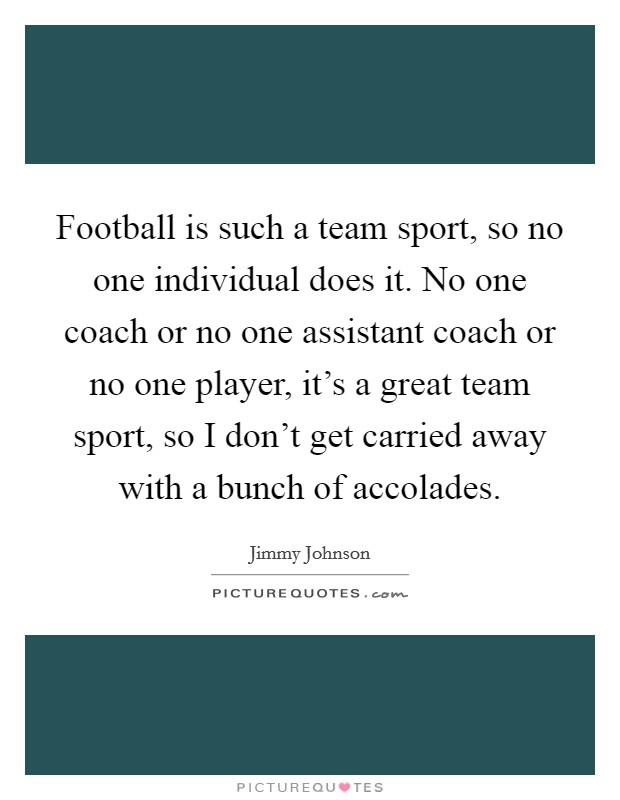 Football is such a team sport, so no one individual does it. No one coach or no one assistant coach or no one player, it's a great team sport, so I don't get carried away with a bunch of accolades Picture Quote #1