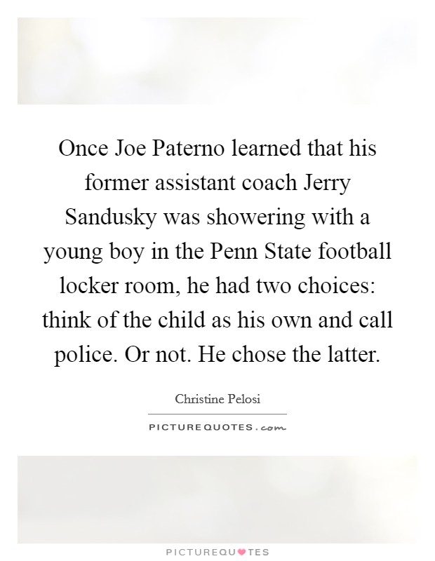 Once Joe Paterno learned that his former assistant coach Jerry Sandusky was showering with a young boy in the Penn State football locker room, he had two choices: think of the child as his own and call police. Or not. He chose the latter. Picture Quote #1
