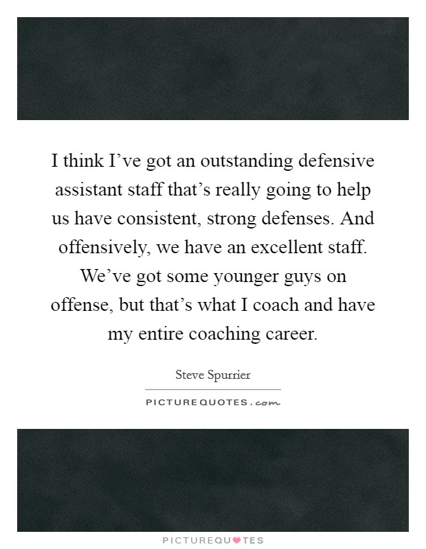 I think I've got an outstanding defensive assistant staff that's really going to help us have consistent, strong defenses. And offensively, we have an excellent staff. We've got some younger guys on offense, but that's what I coach and have my entire coaching career Picture Quote #1