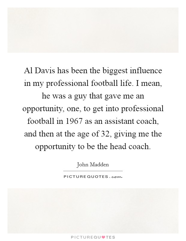 Al Davis has been the biggest influence in my professional football life. I mean, he was a guy that gave me an opportunity, one, to get into professional football in 1967 as an assistant coach, and then at the age of 32, giving me the opportunity to be the head coach Picture Quote #1