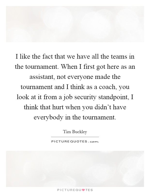 I like the fact that we have all the teams in the tournament. When I first got here as an assistant, not everyone made the tournament and I think as a coach, you look at it from a job security standpoint, I think that hurt when you didn't have everybody in the tournament Picture Quote #1
