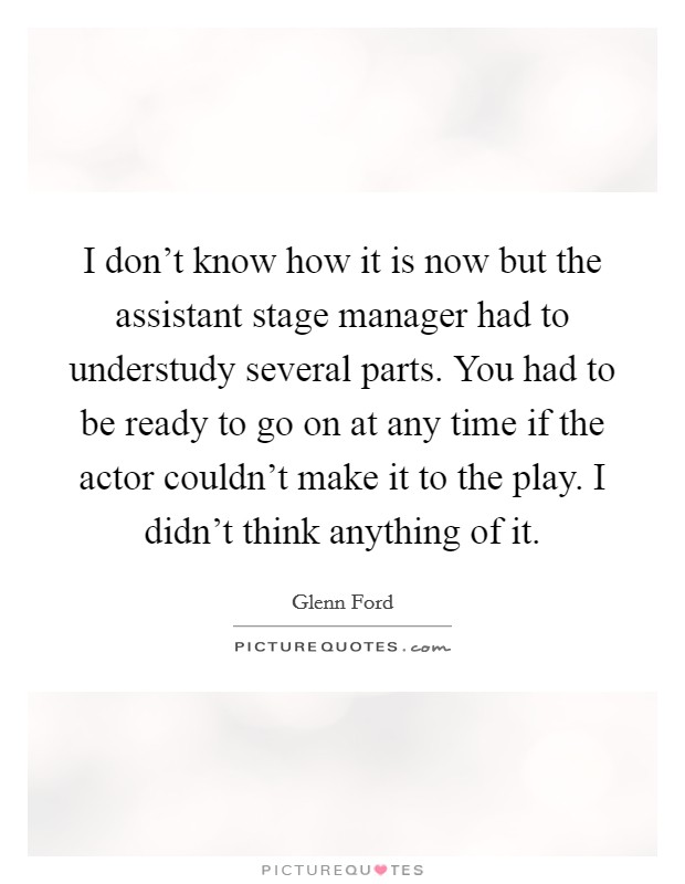 I don't know how it is now but the assistant stage manager had to understudy several parts. You had to be ready to go on at any time if the actor couldn't make it to the play. I didn't think anything of it. Picture Quote #1