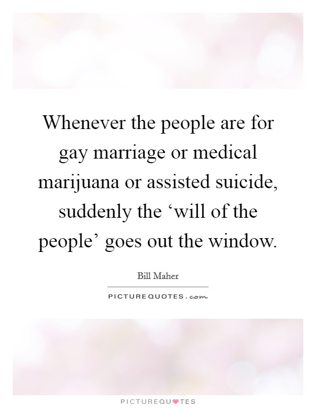 Whenever the people are for gay marriage or medical marijuana or assisted suicide, suddenly the 'will of the people' goes out the window Picture Quote #1