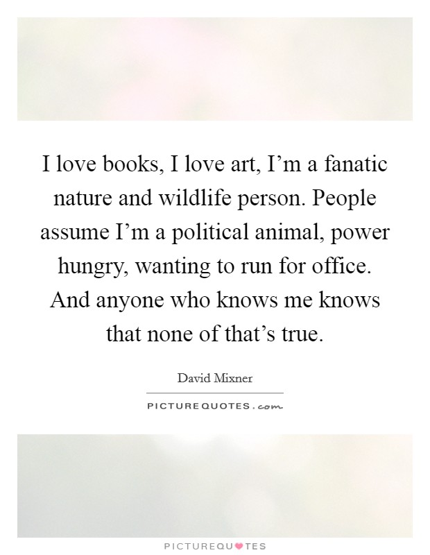 I love books, I love art, I'm a fanatic nature and wildlife person. People assume I'm a political animal, power hungry, wanting to run for office. And anyone who knows me knows that none of that's true Picture Quote #1
