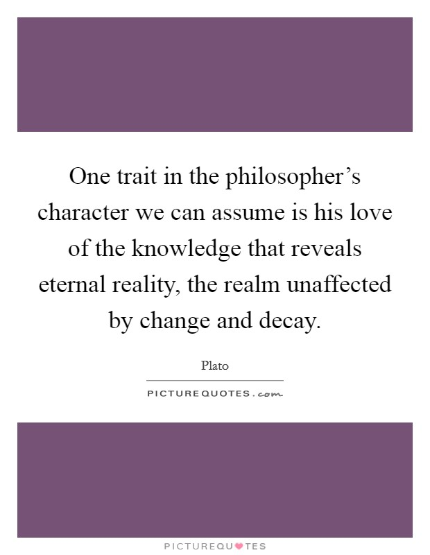 One trait in the philosopher's character we can assume is his love of the knowledge that reveals eternal reality, the realm unaffected by change and decay Picture Quote #1