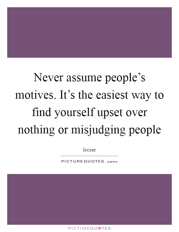 Never assume people's motives. It's the easiest way to find yourself upset over nothing or misjudging people Picture Quote #1