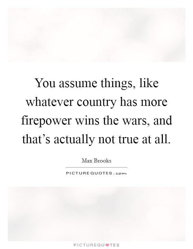 You assume things, like whatever country has more firepower wins the wars, and that's actually not true at all Picture Quote #1
