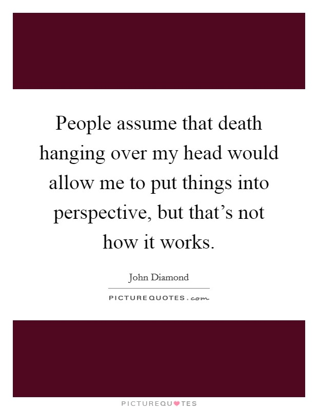 People assume that death hanging over my head would allow me to put things into perspective, but that's not how it works Picture Quote #1
