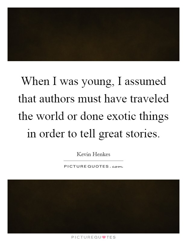 When I was young, I assumed that authors must have traveled the world or done exotic things in order to tell great stories Picture Quote #1