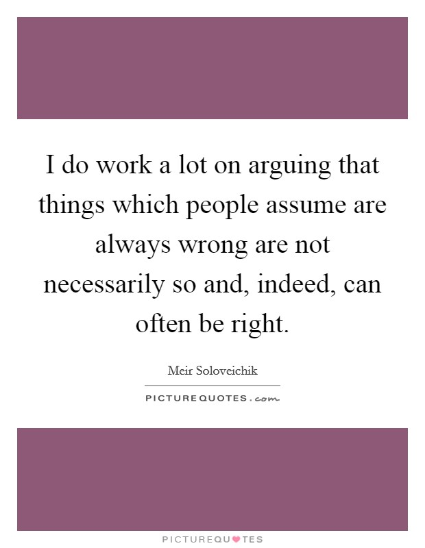 I do work a lot on arguing that things which people assume are always wrong are not necessarily so and, indeed, can often be right Picture Quote #1