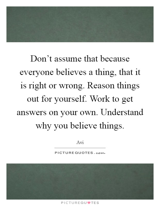 Don't assume that because everyone believes a thing, that it is right or wrong. Reason things out for yourself. Work to get answers on your own. Understand why you believe things Picture Quote #1